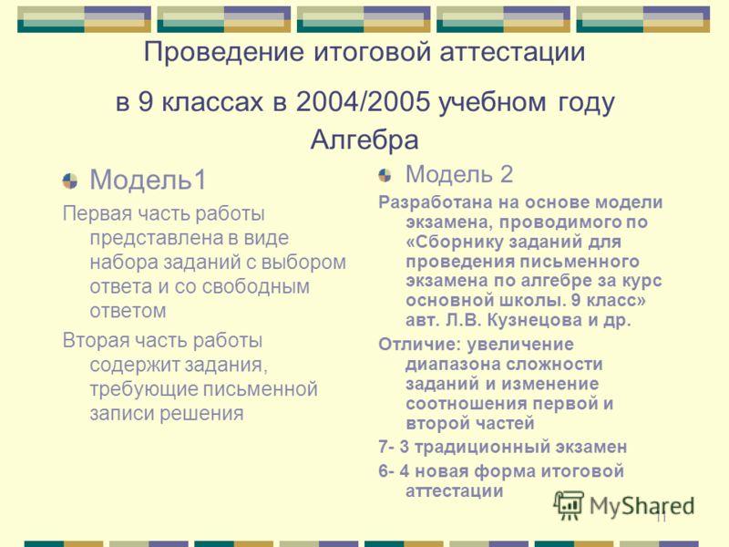 11 Проведение итоговой аттестации в 9 классах в 2004/2005 учебном году Алгебра Модель1 Первая часть работы представлена в виде набора заданий с выбором ответа и со свободным ответом Вторая часть работы содержит задания, требующие письменной записи ре