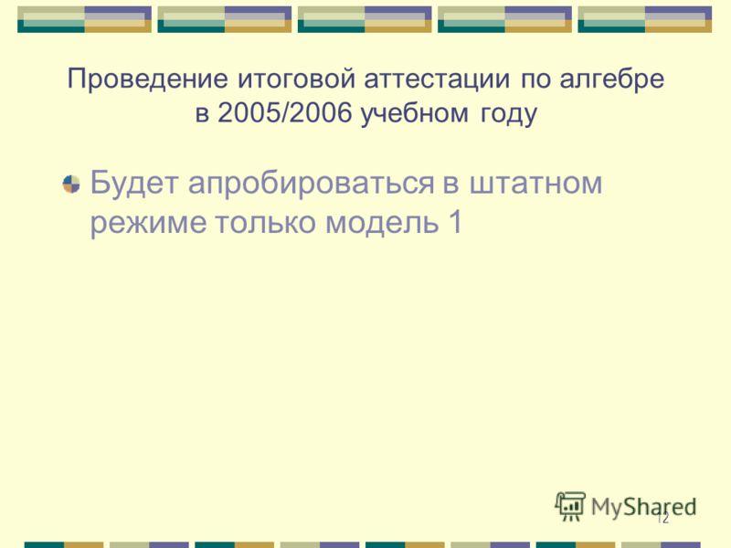 12 Проведение итоговой аттестации по алгебре в 2005/2006 учебном году Будет апробироваться в штатном режиме только модель 1
