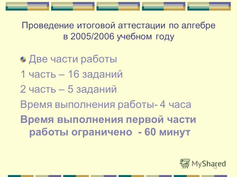 13 Проведение итоговой аттестации по алгебре в 2005/2006 учебном году Две части работы 1 часть – 16 заданий 2 часть – 5 заданий Время выполнения работы- 4 часа Время выполнения первой части работы ограничено - 60 минут