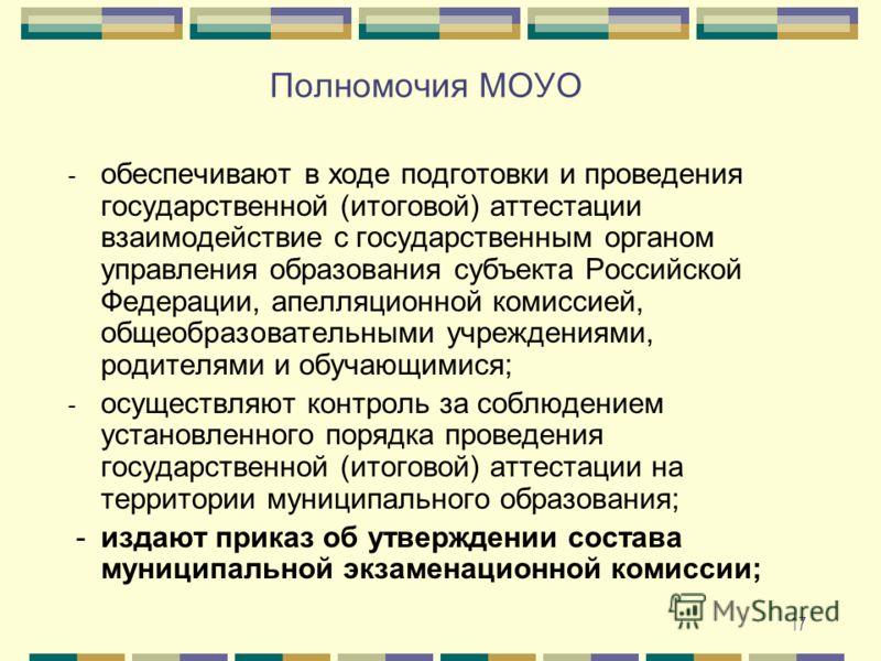 17 Полномочия МОУО - обеспечивают в ходе подготовки и проведения государственной (итоговой) аттестации взаимодействие с государственным органом управления образования субъекта Российской Федерации, апелляционной комиссией, общеобразовательными учрежд