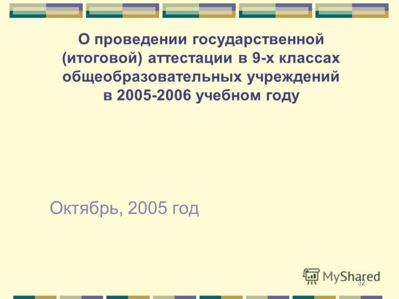 32 О проведении государственной (итоговой) аттестации в 9-х классах общеобразовательных учреждений в 2005-2006 учебном году Октябрь, 2005 год