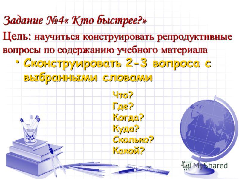Задание 4« Кто быстрее?» Цель: научиться конструировать репродуктивные вопросы по содержанию учебного материала Сконструировать 2-3 вопроса с выбранными словами Сконструировать 2-3 вопроса с выбранными словами Что?Где?Когда?Куда?Сколько?Какой?