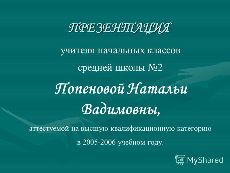 ПРЕЗЕНТАЦИЯ учителя начальных классов средней школы 2 Попеновой Натальи Вадимовны, аттестуемой на высшую квалификационную категорию в 2005-2006 учебном году.