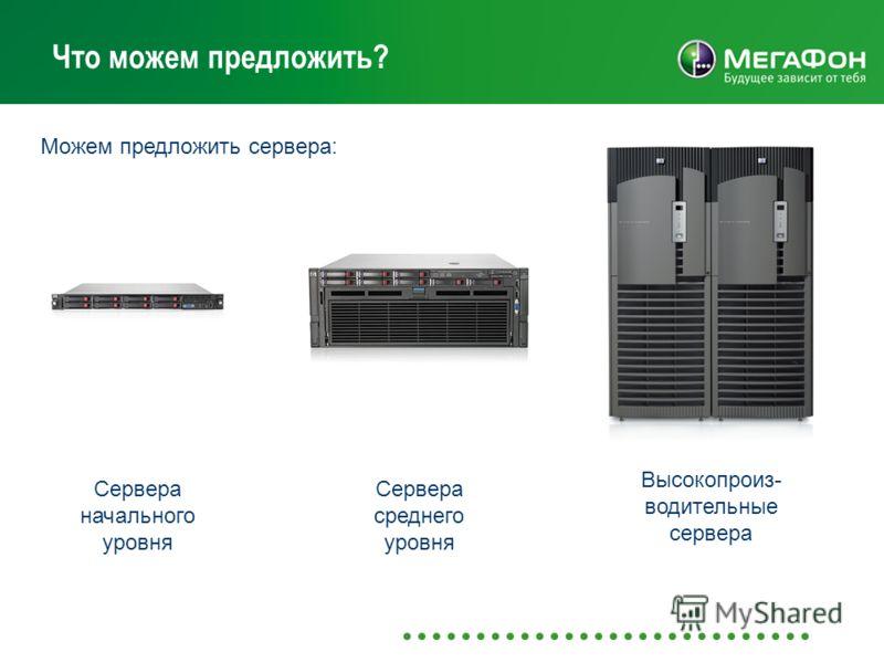 Что можем предложить? Можем предложить сервера: Сервера начального уровня Сервера среднего уровня Высокопроиз- водительные сервера