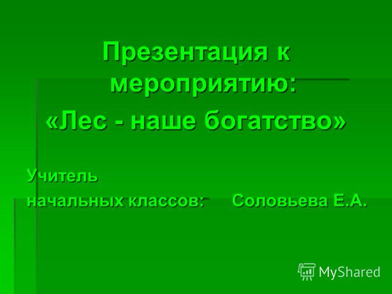 Презентация к мероприятию: «Лес - наше богатство» Учитель начальных классов: Соловьева Е.А.