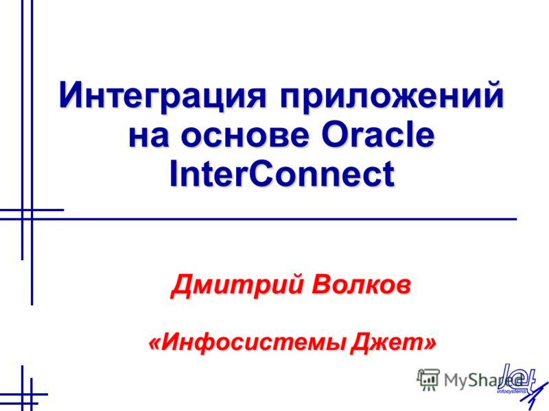 Интеграция приложений на основе Oracle InterСonnect Дмитрий Волков «Инфосистемы Джет»