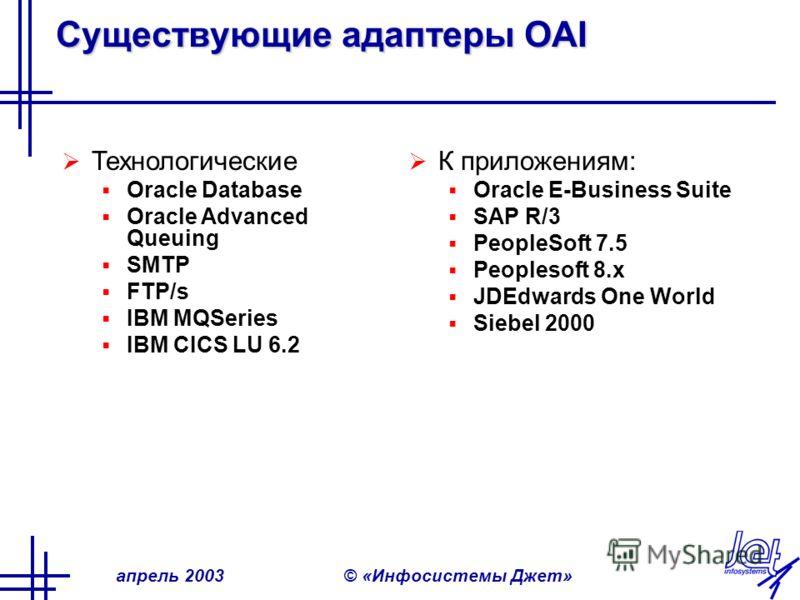 апрель 2003© «Инфосистемы Джет» Существующие адаптеры OAI К приложениям: Oracle E-Business Suite SAP R/3 PeopleSoft 7.5 Peoplesoft 8.x JDEdwards One World Siebel 2000 Технологические Oracle Database Oracle Advanced Queuing SMTP FTP/s IBM MQSeries IBM