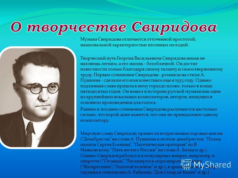 Музыка Свиридова отличается отточенной простотой, национальной характерностью песенных мелодий. Творческий путь Георгия Васильевича Свиридова никак не назовешь легким, а его жизнь - безоблачной. Он достиг известности только благодаря своему таланту и