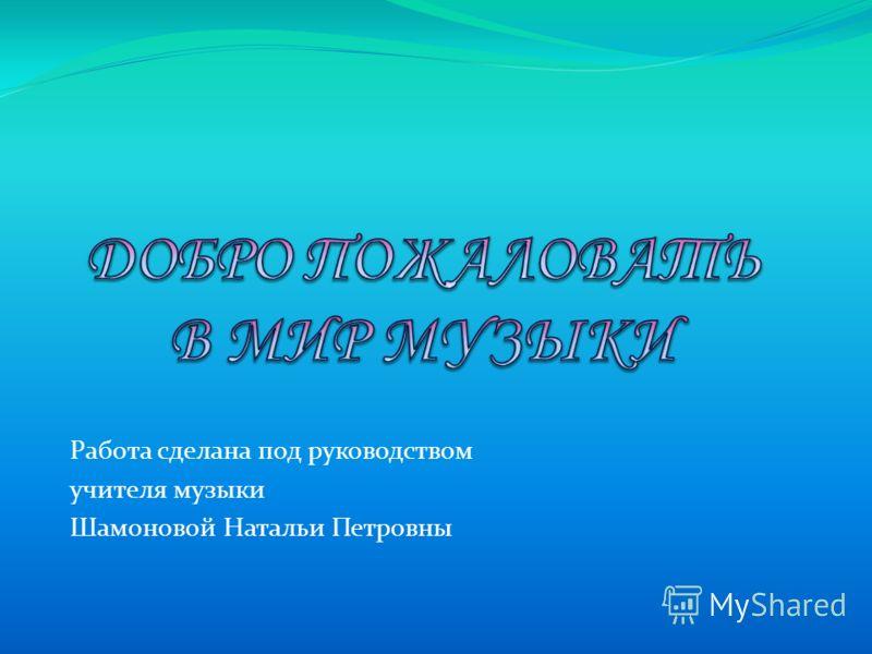 Работа сделана под руководством учителя музыки Шамоновой Натальи Петровны
