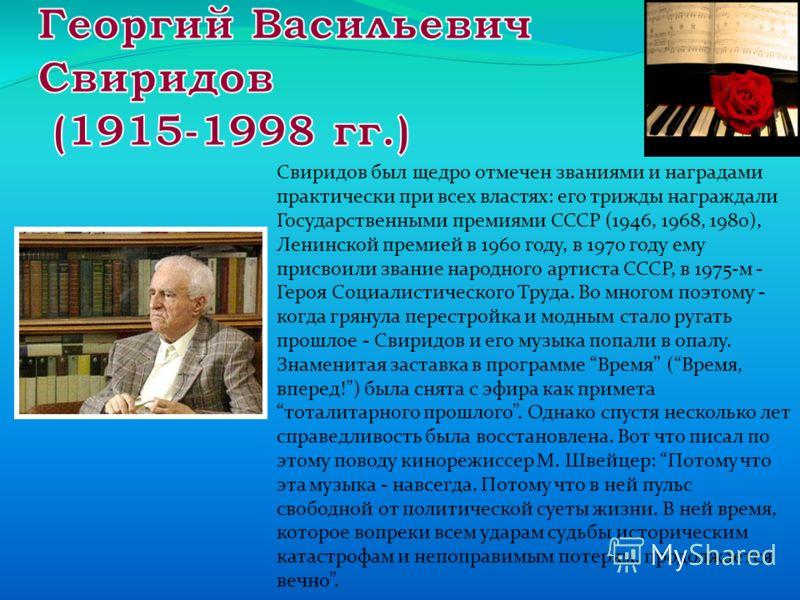 Свиридов был щедро отмечен званиями и наградами практически при всех властях: его трижды награждали Государственными премиями СССР (1946, 1968, 1980), Ленинской премией в 1960 году, в 1970 году ему присвоили звание народного артиста СССР, в 1975-м -
