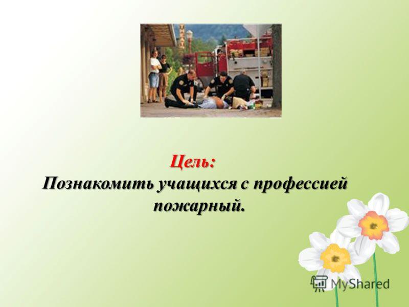 Цель: Познакомить учащихся с профессией пожарный.
