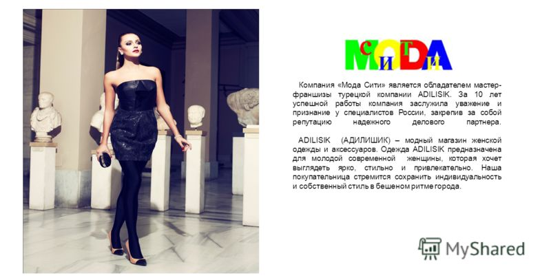 Компания «Мода Сити» является обладателем мастер- франшизы турецкой компании ADILISIK. За 10 лет успешной работы компания заслужила уважение и признание у специалистов России, закрепив за собой репутацию надежного делового партнера. ADILISIK (АДИЛИШИ