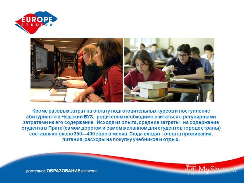 Кроме разовых затрат на оплату подготовительных курсов и поступление абитуриента в Чешский ВУЗ, родителям необходимо считаться с регулярными затратами на его содержание. Исходя из опыта, средние затраты на содержание студента в Праге (самом дорогом и