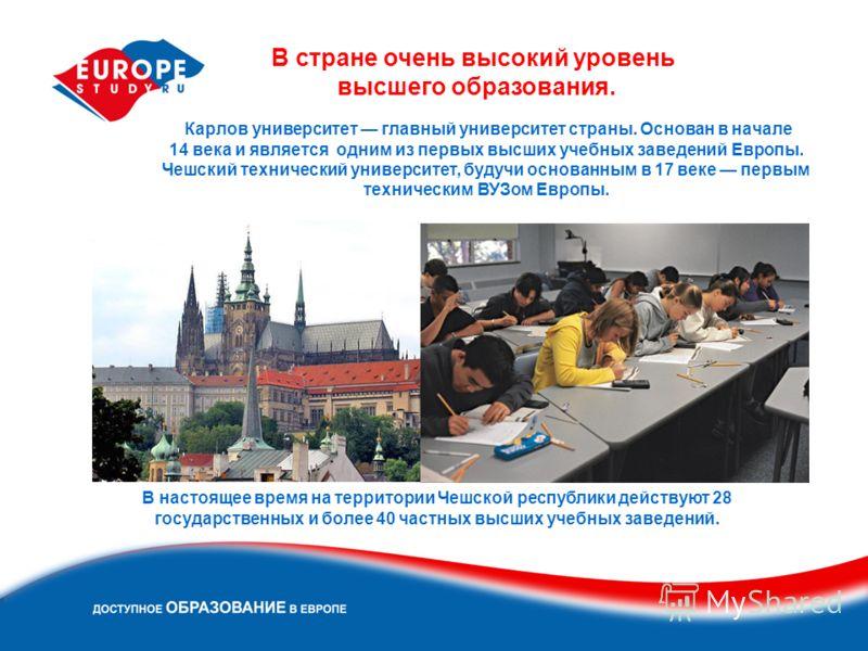 В стране очень высокий уровень высшего образования. В настоящее время на территории Чешской республики действуют 28 государственных и более 40 частных высших учебных заведений. Карлов университет главный университет страны. Основан в начале 14 века и