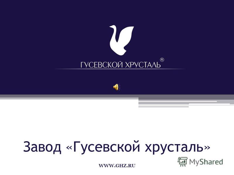 Завод «Гусевской хрусталь» WWW.GHZ.RU