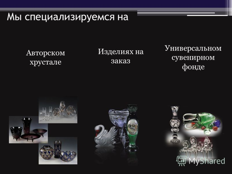 Мы специализируемся на Универсальном сувенирном фонде Изделиях на заказ Авторском хрустале