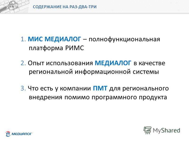 СОДЕРЖАНИЕ НА РАЗ-ДВА-ТРИ 1. МИС МЕДИАЛОГ – полнофункциональная платформа РИМС 2. Опыт использования МЕДИАЛОГ в качестве региональной информационной системы 3. Что есть у компании ПМТ для регионального внедрения помимо программного продукта