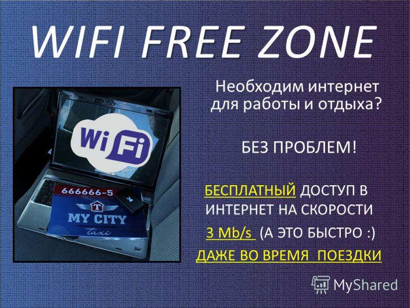 FREE WIFI FREE ZONE Необходим интернет для работы и отдыха? БЕЗ ПРОБЛЕМ! БЕСПЛАТНЫЙ ДОСТУП В ИНТЕРНЕТ НА СКОРОСТИ 3 Mb/s (А ЭТО БЫСТРО :) ДАЖЕ ВО ВРЕМЯ ПОЕЗДКИ