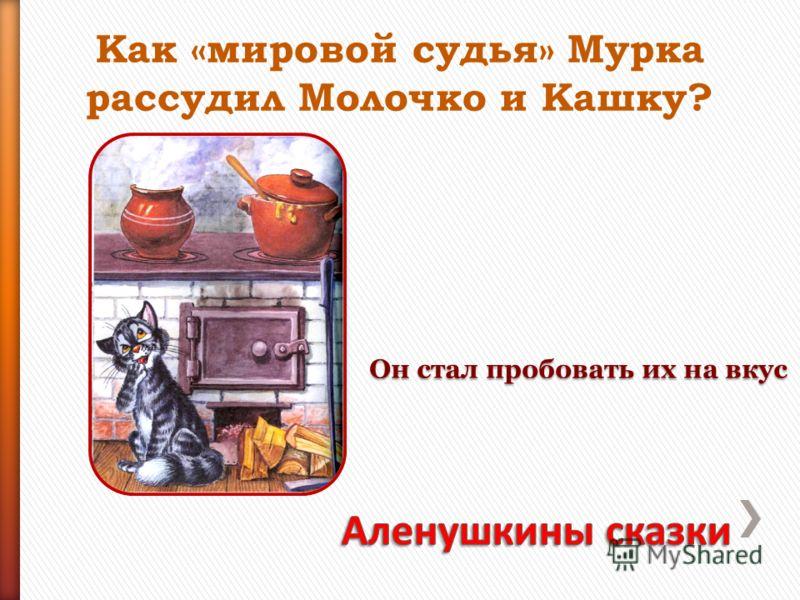 Как «мировой судья» Мурка рассудил Молочко и Кашку? Он стал пробовать их на вкус