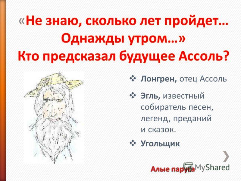 Эгль, известный собиратель песен, легенд, преданий и сказок. Лонгрен, отец Ассоль Угольщик