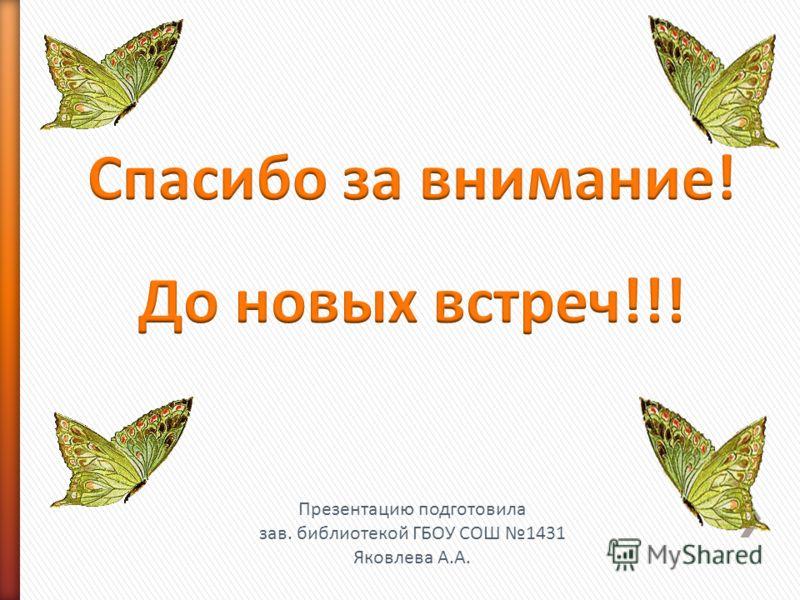 Презентацию подготовила зав. библиотекой ГБОУ СОШ 1431 Яковлева А.А.