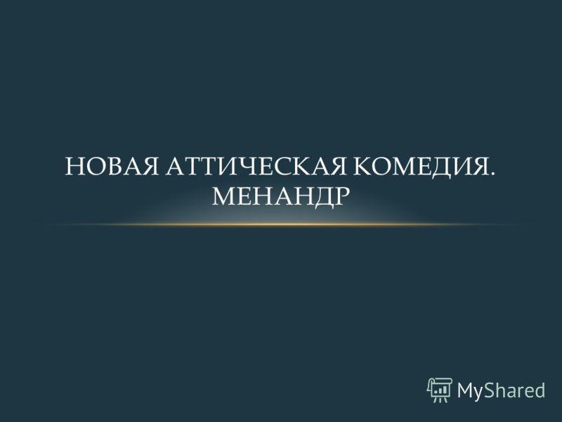 НОВАЯ АТТИЧЕСКАЯ КОМЕДИЯ. МЕНАНДР