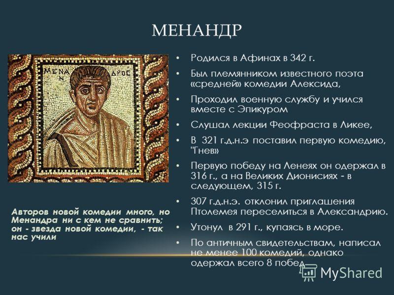 Родился в Афинах в 342 г. Был племянником известного поэта «средней» комедии Алексида, Проходил военную службу и учился вместе с Эпикуром Слушал лекции Феофраста в Ликее, В 321 г.д.н.э поставил первую комедию,