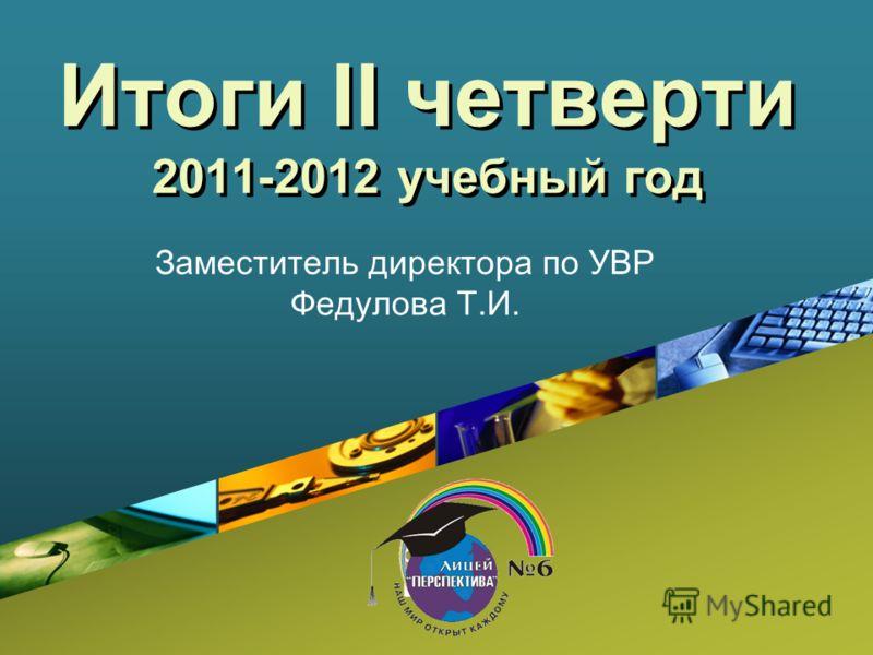 Company LOGO Итоги II четверти 2011-2012 учебный год Заместитель директора по УВР Федулова Т.И.
