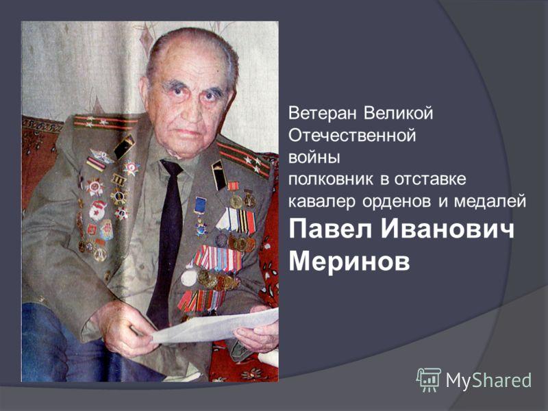 Ветеран Великой Отечественной войны полковник в отставке кавалер орденов и медалей Павел Иванович Меринов