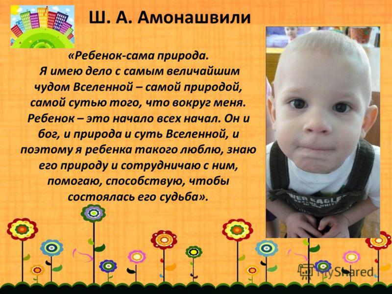 Ш. А. Амонашвили «Ребенок-сама природа. Я имею дело с самым величайшим чудом Вселенной – самой природой, самой сутью того, что вокруг меня. Ребенок – это начало всех начал. Он и бог, и природа и суть Вселенной, и поэтому я ребенка такого люблю, знаю