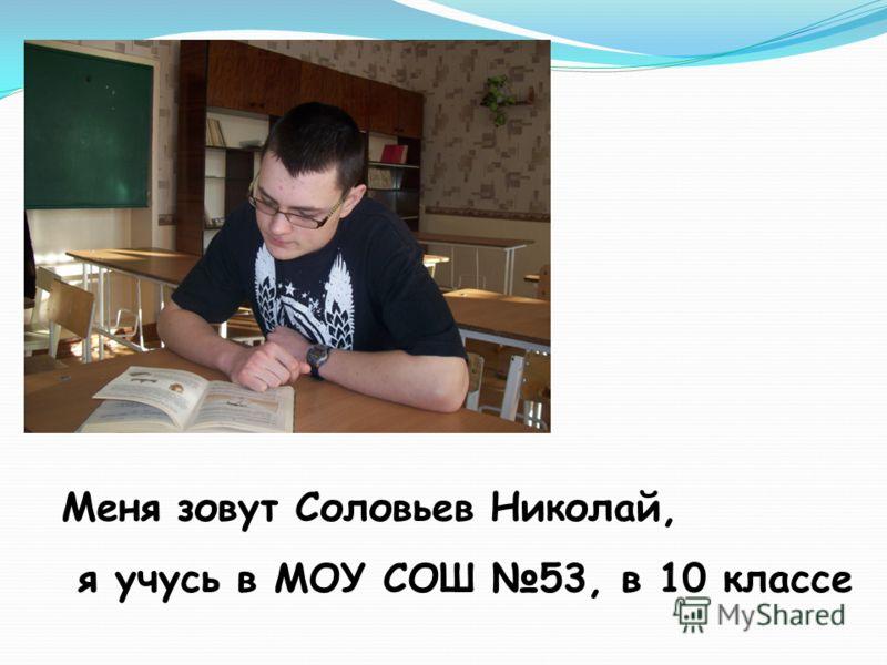 Меня зовут Соловьев Николай, я учусь в МОУ СОШ 53, в 10 классе
