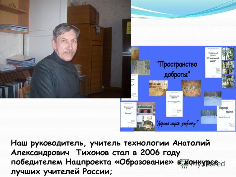 Наш руководитель, учитель технологии Анатолий Александрович Тихонов стал в 2006 году победителем Нацпроекта «Образование» в конкурсе лучших учителей России;