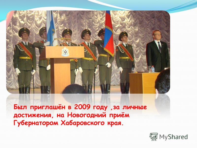 Был приглашён в 2009 году,за личные достижения, на Новогодний приём Губернатором Хабаровского края.