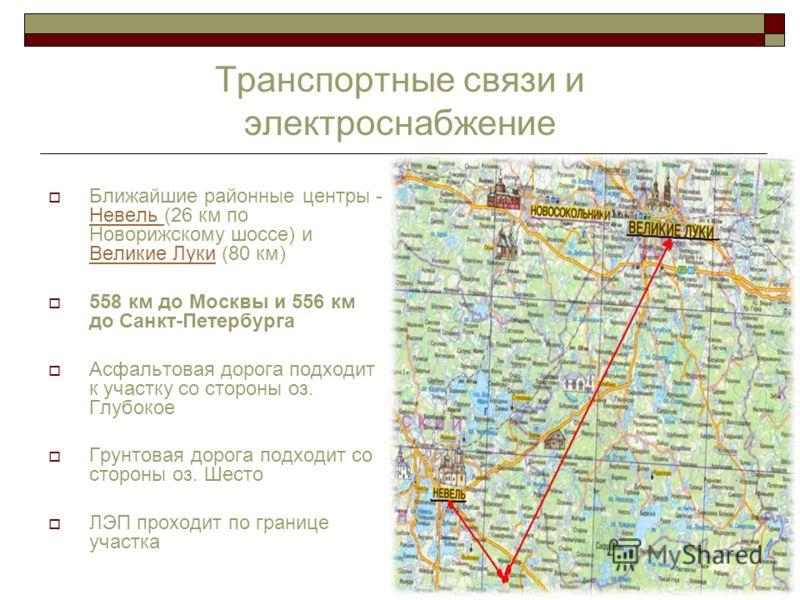 4 Транспортные связи и электроснабжение Ближайшие районные центры - Невель (26 км по Новорижскому шоссе) и Великие Луки (80 км) 558 км до Москвы и 556 км до Санкт-Петербурга Асфальтовая дорога подходит к участку со стороны оз. Глубокое Грунтовая доро