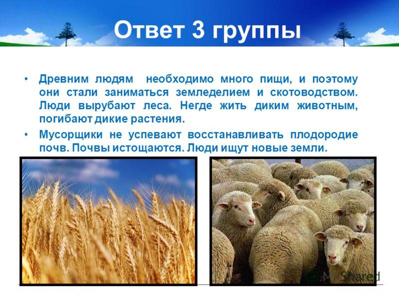 Ответ 3 группы Древним людям необходимо много пищи, и поэтому они стали заниматься земледелием и скотоводством. Люди вырубают леса. Негде жить диким животным, погибают дикие растения. Мусорщики не успевают восстанавливать плодородие почв. Почвы истощ