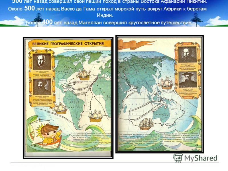 500 лет назад совершил свой пеший поход в страны Востока Афанасий Никитин. Около 500 лет назад Васко да Гама открыл морской путь вокруг Африки к берегам Индии. Более 400 лет назад Магеллан совершил кругосветное путешествие.