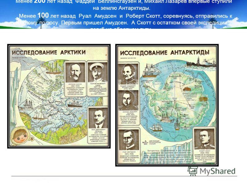 Менее 200 лет назад Фаддей Беллинсгаузен и, Михаил Лазарев впервые ступили на землю Антарктиды. Менее 100 лет назад Руал Амудсен и Роберт Скотт, соревнуясь, отправились к Южному полюсу. Первым пришел Амудсен. А Скотт с остатком своей экспедиции погиб