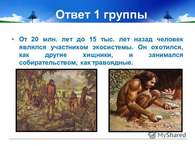 Ответ 1 группы От 20 млн. лет до 15 тыс. лет назад человек являлся участником экосистемы. Он охотился, как другие хищники, и занимался собирательством, как травоядные.