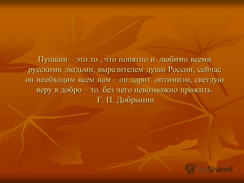 Пушкин – это то, что понятно и любимо всеми русскими людьми, выразителем души России, сейчас он необходим всем нам – он дарит оптимизм, светлую веру в добро – то, без чего невозможно прожить. Г. П. Добрынин
