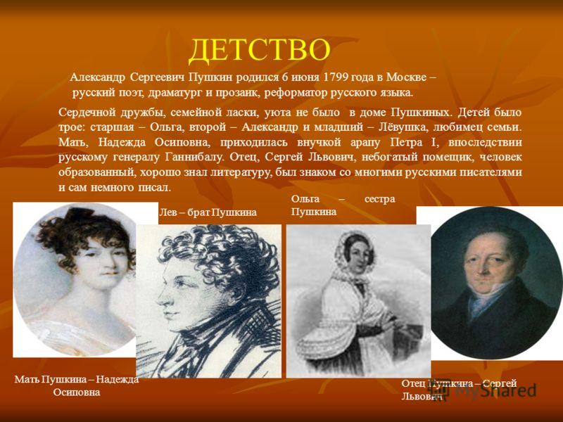 Александр Сергеевич Пушкин родился 6 июня 1799 года в Москве – русский поэт, драматург и прозаик, реформатор русского языка. ДЕТСТВО Сердечной дружбы, семейной ласки, уюта не было в доме Пушкиных. Детей было трое: старшая – Ольга, второй – Александр