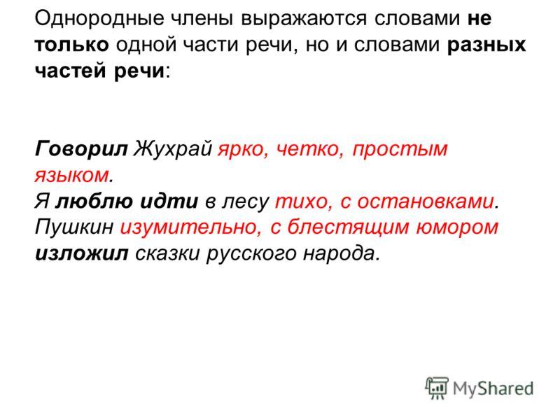 Однородные члены выражаются словами не только одной части речи, но и словами разных частей речи: Говорил Жухрай ярко, четко, простым языком. Я люблю идти в лесу тихо, с остановками. Пушкин изумительно, с блестящим юмором изложил сказки русского народ