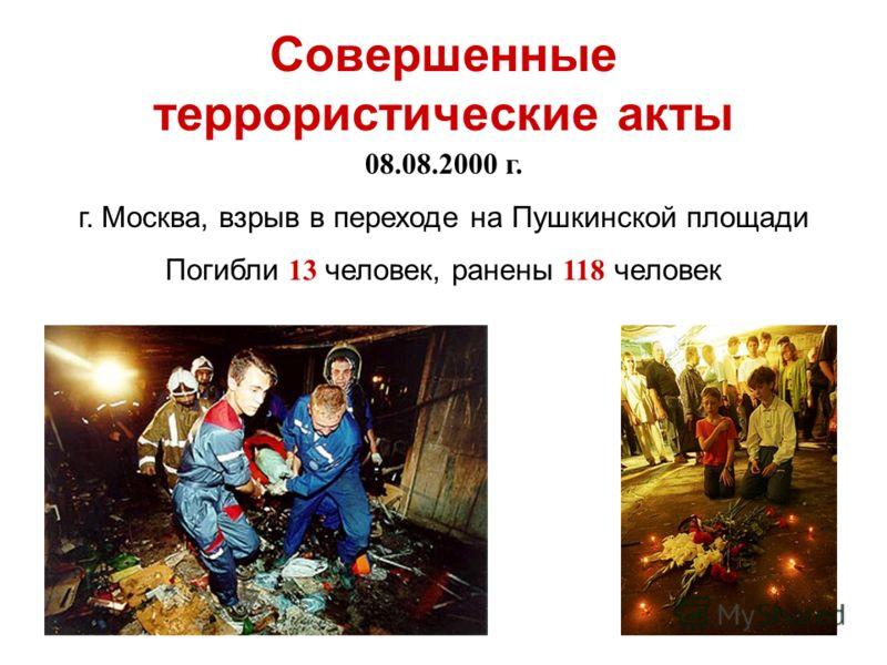 08.08.2000 г. г. Москва, взрыв в переходе на Пушкинской площади Погибли 13 человек, ранены 118 человек Совершенные террористические акты