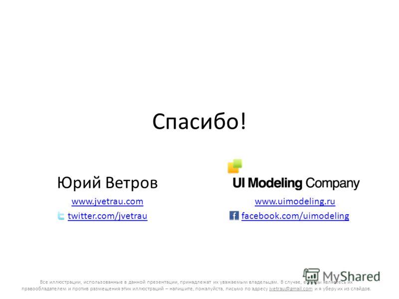 Спасибо! Юрий Ветров www.jvetrau.com twitter.com/jvetrau www.uimodeling.ru facebook.com/uimodeling Все иллюстрации, использованные в данной презентации, принадлежат их уважаемым владельцам. В случае, если вы являетесь их правообладателем и против раз