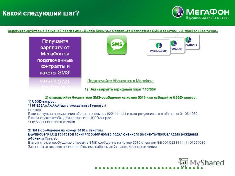 Какой следующий шаг? Зарегистрируйтесь в бонусной программе «Дилер Деньги»: Отправьте бесплатное SMS с текстом: «И (пробел) код точки» Подключайте Абонентов к МегаФон: 1)Активируйте тарифный план *115*99# 2) отправляйте бесплатное SMS-сообщение на но