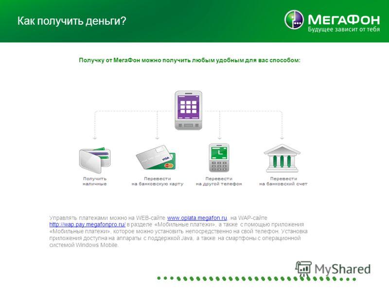 Как получить деньги? Получку от МегаФон можно получить любым удобным для вас способом: Управлять платежами можно на WEB-сайте www.oplata.megafon.ru, на WAP-сайте http://wap.pay.megafonpro.ru/ в разделе «Мобильные платежи», а также с помощью приложени