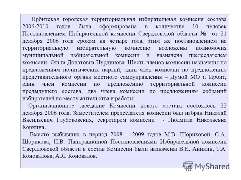 Ирбитская городская территориальная избирательная комиссия состава 2006-2010 годов была сформирована в количестве 10 человек Постановлением Избирательной комиссии Свердловской области от 21 декабря 2006 года сроком на четыре года, этим же постановлен