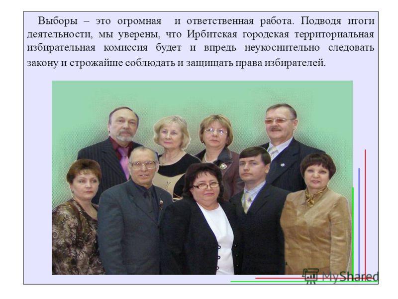 Выборы – это огромная и ответственная работа. Подводя итоги деятельности, мы уверены, что Ирбитская городская территориальная избирательная комиссия будет и впредь неукоснительно следовать закону и строжайше соблюдать и защищать права избирателей.