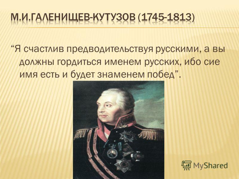 Я счастлив предводительствуя русскими, а вы должны гордиться именем русских, ибо сие имя есть и будет знаменем побед.