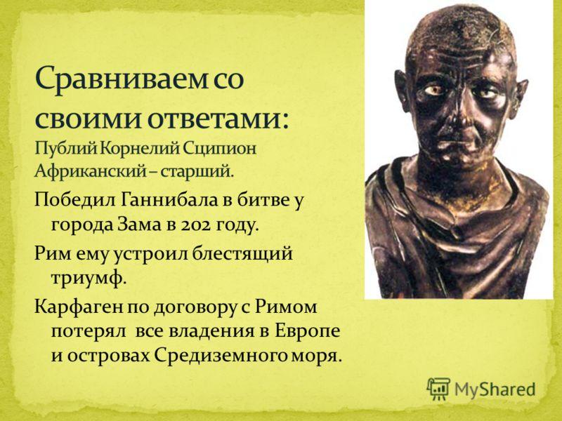Победил Ганнибала в битве у города Зама в 202 году. Рим ему устроил блестящий триумф. Карфаген по договору с Римом потерял все владения в Европе и островах Средиземного моря.