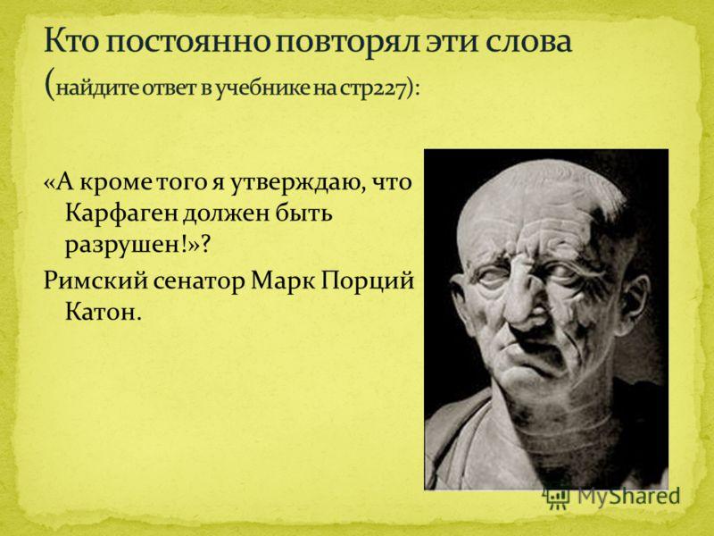 «А кроме того я утверждаю, что Карфаген должен быть разрушен!»? Римский сенатор Марк Порций Катон.